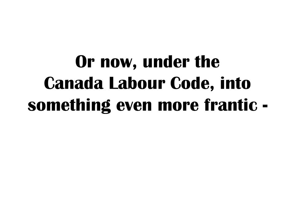 Or now, under the Canada Labour Code, into something even more frantic -
