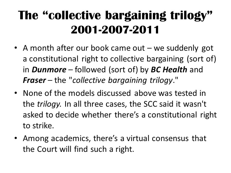 The collective bargaining trilogy 2001-2007-2011 A month after our book came out – we suddenly got a constitutional right to collective bargaining (sort of) in Dunmore – followed (sort of) by BC Health and Fraser – the collective bargaining trilogy. None of the models discussed above was tested in the trilogy.