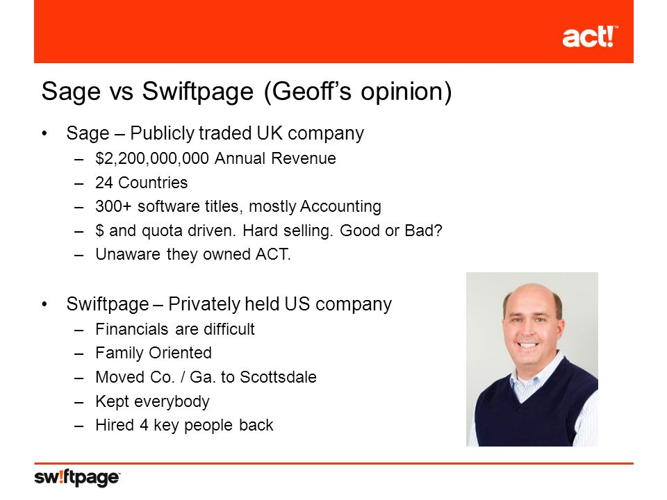 Sage vs Swiftpage (Geoff's opinion) Sage – Publicly traded UK company –$2,200,000,000 Annual Revenue –24 Countries –300+ software titles, mostly Accounting –$ and quota driven.