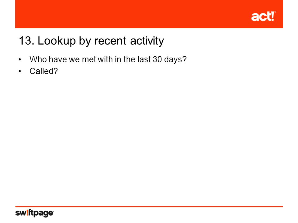 13. Lookup by recent activity Who have we met with in the last 30 days Called