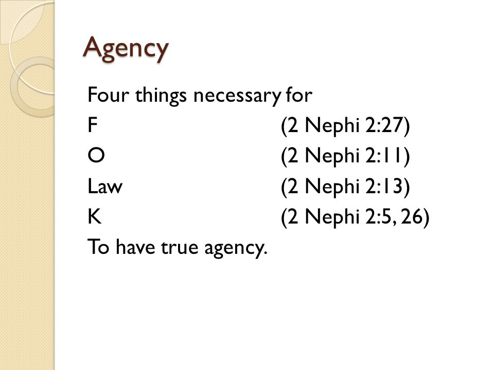 Agency Four things necessary for F (2 Nephi 2:27) O(2 Nephi 2:11) Law(2 Nephi 2:13) K(2 Nephi 2:5, 26) To have true agency.