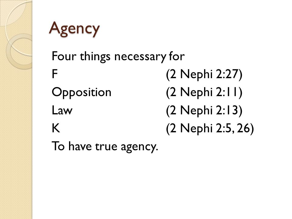 Agency Four things necessary for F (2 Nephi 2:27) Opposition(2 Nephi 2:11) Law(2 Nephi 2:13) K(2 Nephi 2:5, 26) To have true agency.