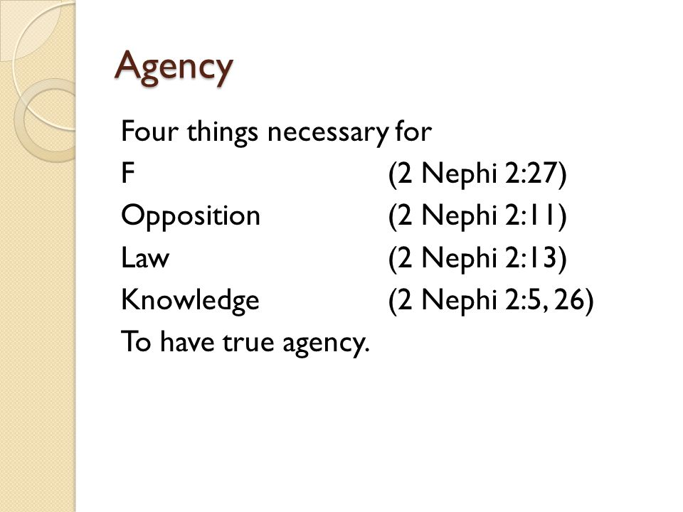 Agency Four things necessary for F (2 Nephi 2:27) Opposition(2 Nephi 2:11) Law(2 Nephi 2:13) Knowledge(2 Nephi 2:5, 26) To have true agency.