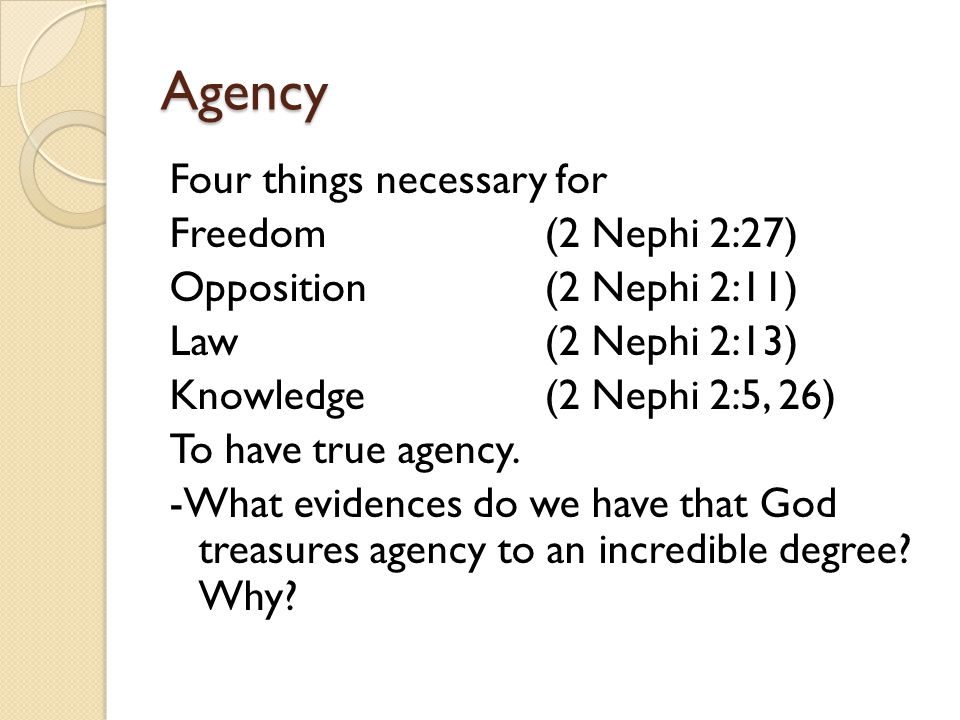 Agency Four things necessary for Freedom(2 Nephi 2:27) Opposition(2 Nephi 2:11) Law(2 Nephi 2:13) Knowledge(2 Nephi 2:5, 26) To have true agency.