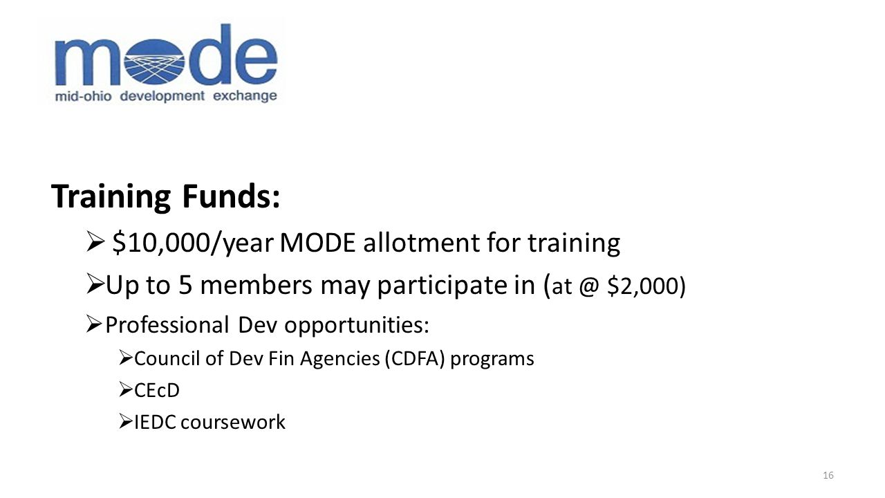 Training Funds:  $10,000/year MODE allotment for training  Up to 5 members may participate in ( at @ $2,000)  Professional Dev opportunities:  Council of Dev Fin Agencies (CDFA) programs  CEcD  IEDC coursework 16