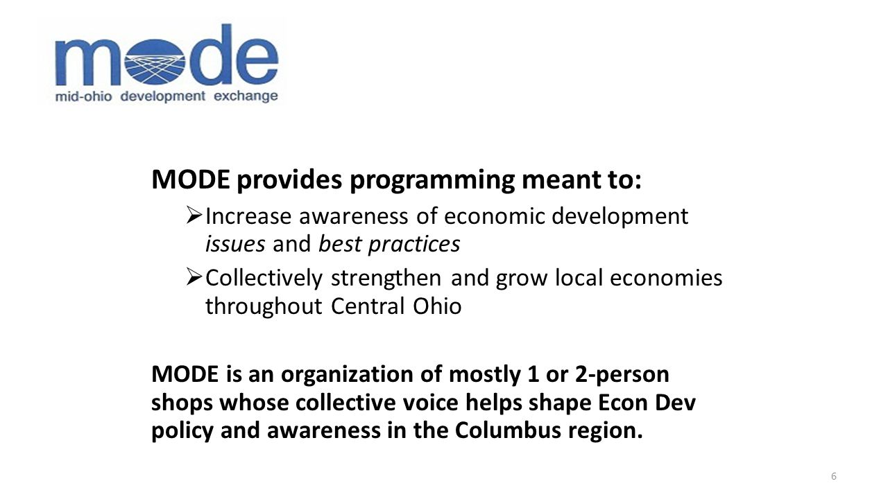 MODE provides programming meant to:  Increase awareness of economic development issues and best practices  Collectively strengthen and grow local economies throughout Central Ohio MODE is an organization of mostly 1 or 2-person shops whose collective voice helps shape Econ Dev policy and awareness in the Columbus region.