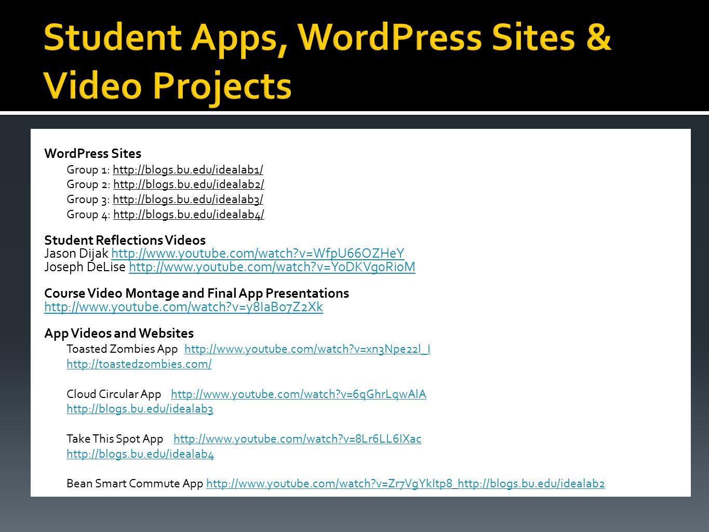 WordPress Sites Group 1: http://blogs.bu.edu/idealab1/ Group 2: http://blogs.bu.edu/idealab2/ Group 3: http://blogs.bu.edu/idealab3/ Group 4: http://blogs.bu.edu/idealab4/ Student Reflections Videos Jason Dijak http://www.youtube.com/watch?v=WfpU66OZHeYhttp://www.youtube.com/watch?v=WfpU66OZHeY Joseph DeLise http://www.youtube.com/watch?v=YoDKVg0Ri0Mhttp://www.youtube.com/watch?v=YoDKVg0Ri0M Course Video Montage and Final App Presentations http://www.youtube.com/watch?v=y8IaBo7Z2Xk App Videos and Websites Toasted Zombies Apphttp://www.youtube.com/watch?v=xn3Npe22l_Ihttp://www.youtube.com/watch?v=xn3Npe22l_I http://toastedzombies.com/ Cloud Circular App http://www.youtube.com/watch?v=6qGhrLqwAlAhttp://www.youtube.com/watch?v=6qGhrLqwAlA http://blogs.bu.edu/idealab3 Take This Spot App http://www.youtube.com/watch?v=8Lr6LL6IXachttp://www.youtube.com/watch?v=8Lr6LL6IXac http://blogs.bu.edu/idealab4 Bean Smart Commute App http://www.youtube.com/watch?v=Zr7VgYkItp8 http://blogs.bu.edu/idealab2http://www.youtube.com/watch?v=Zr7VgYkItp8http://blogs.bu.edu/idealab2