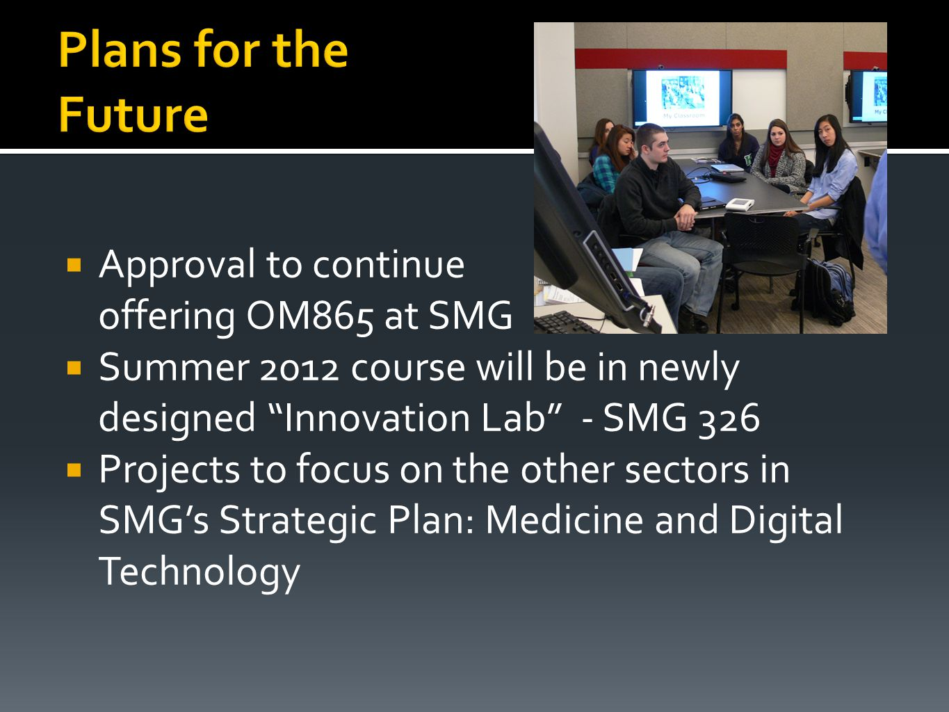  Approval to continue offering OM865 at SMG  Summer 2012 course will be in newly designed Innovation Lab - SMG 326  Projects to focus on the other sectors in SMG's Strategic Plan: Medicine and Digital Technology