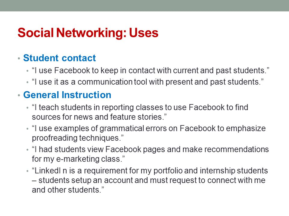 Social Networking: Uses Student contact I use Facebook to keep in contact with current and past students. I use it as a communication tool with present and past students. General Instruction I teach students in reporting classes to use Facebook to find sources for news and feature stories. I use examples of grammatical errors on Facebook to emphasize proofreading techniques. I had students view Facebook pages and make recommendations for my e-marketing class. LinkedI n is a requirement for my portfolio and internship students – students setup an account and must request to connect with me and other students.