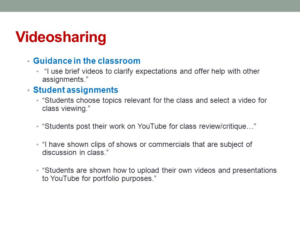 Videosharing Guidance in the classroom I use brief videos to clarify expectations and offer help with other assignments. Student assignments Students choose topics relevant for the class and select a video for class viewing. Students post their work on YouTube for class review/critique… I have shown clips of shows or commercials that are subject of discussion in class. Students are shown how to upload their own videos and presentations to YouTube for portfolio purposes.