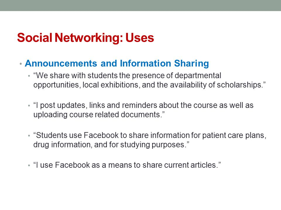 Social Networking: Uses Announcements and Information Sharing We share with students the presence of departmental opportunities, local exhibitions, and the availability of scholarships. I post updates, links and reminders about the course as well as uploading course related documents. Students use Facebook to share information for patient care plans, drug information, and for studying purposes. I use Facebook as a means to share current articles.