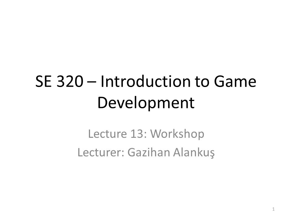 SE 320 – Introduction to Game Development Lecture 13: Workshop Lecturer: Gazihan Alankuş 1