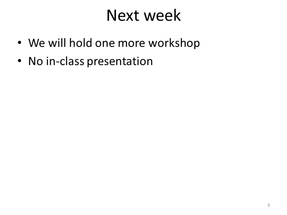 Next week We will hold one more workshop No in-class presentation 8
