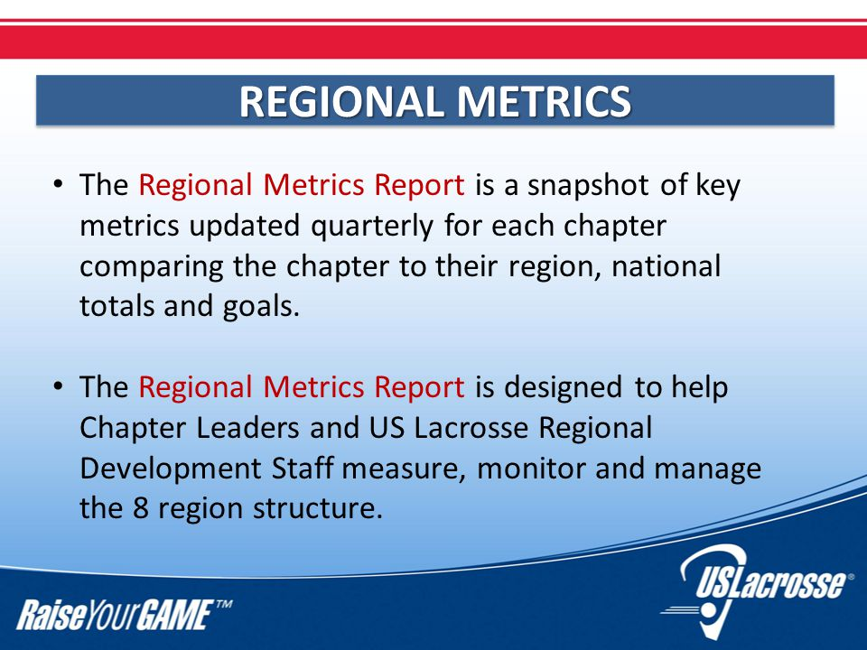 REGIONAL METRICS The Regional Metrics Report is a snapshot of key metrics updated quarterly for each chapter comparing the chapter to their region, national totals and goals.