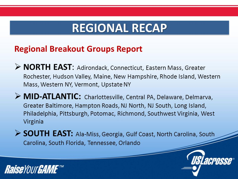 Regional Breakout Groups Report  NORTH EAST: Adirondack, Connecticut, Eastern Mass, Greater Rochester, Hudson Valley, Maine, New Hampshire, Rhode Island, Western Mass, Western NY, Vermont, Upstate NY  MID-ATLANTIC: Charlottesville, Central PA, Delaware, Delmarva, Greater Baltimore, Hampton Roads, NJ North, NJ South, Long Island, Philadelphia, Pittsburgh, Potomac, Richmond, Southwest Virginia, West Virginia  SOUTH EAST: Ala-Miss, Georgia, Gulf Coast, North Carolina, South Carolina, South Florida, Tennessee, Orlando REGIONAL RECAP