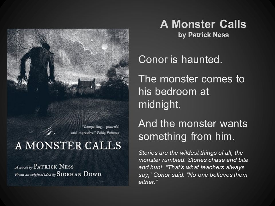 A Monster Calls by Patrick Ness Conor is haunted. The monster comes to his bedroom at midnight.