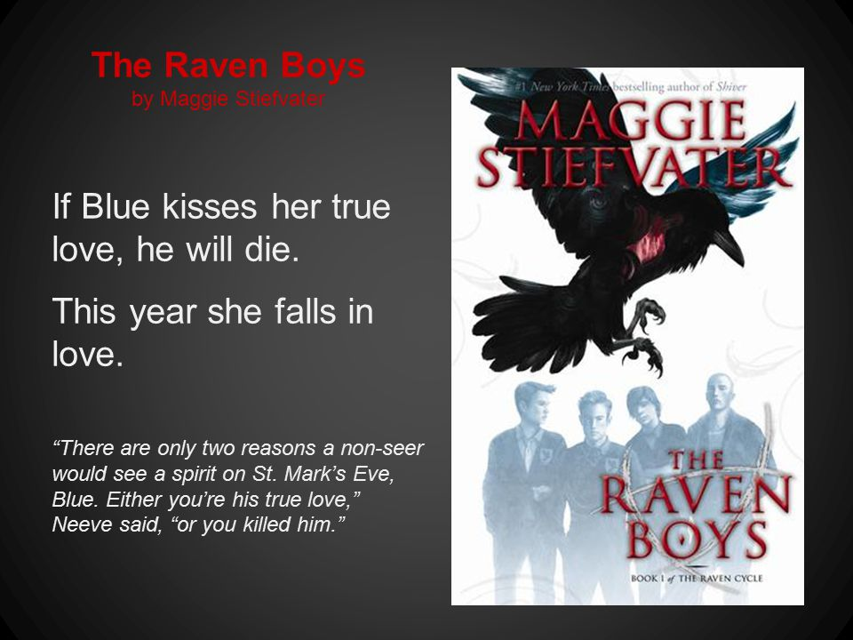 The Raven Boys by Maggie Stiefvater If Blue kisses her true love, he will die.