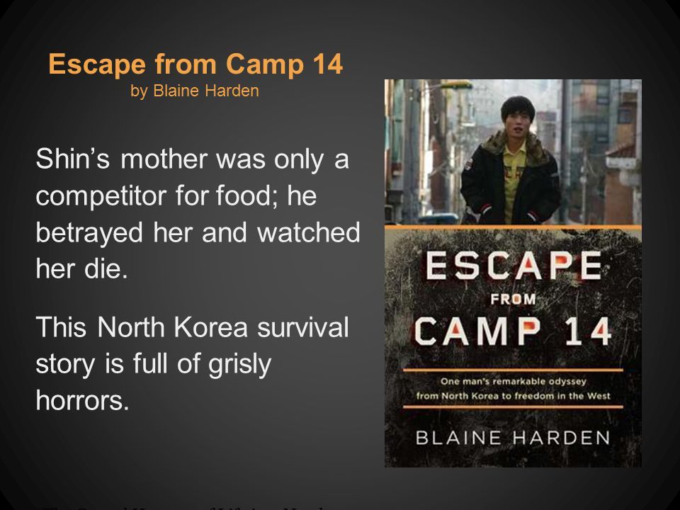 Escape from Camp 14 by Blaine Harden Shin's mother was only a competitor for food; he betrayed her and watched her die.