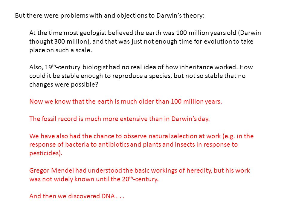 But there were problems with and objections to Darwin's theory: At the time most geologist believed the earth was 100 million years old (Darwin thought 300 million), and that was just not enough time for evolution to take place on such a scale.