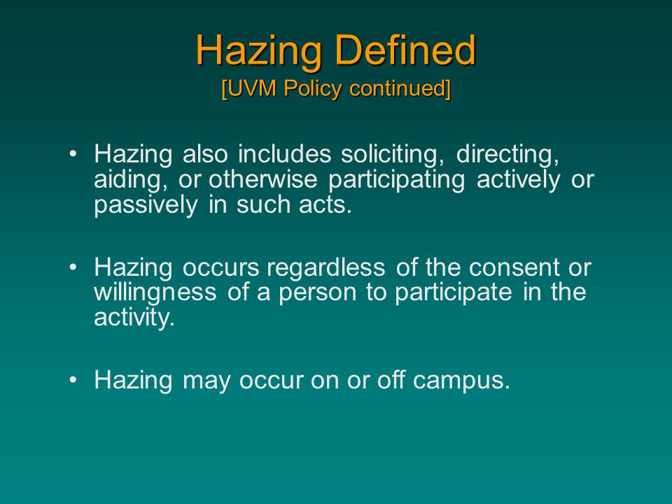 Hazing Defined [UVM Policy continued] Hazing also includes soliciting, directing, aiding, or otherwise participating actively or passively in such act