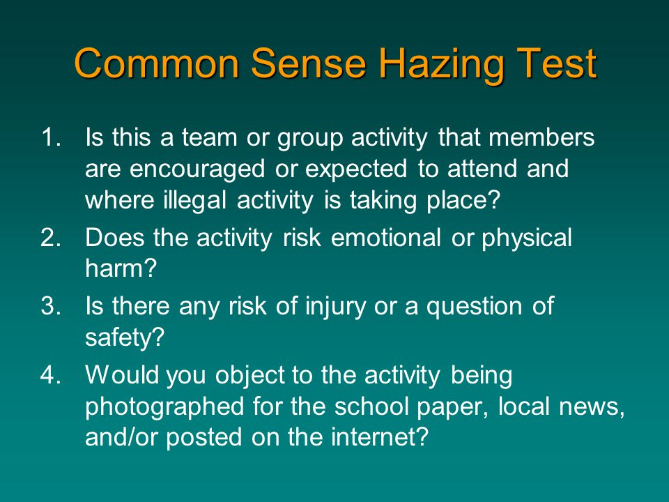 Common Sense Hazing Test 1.Is this a team or group activity that members are encouraged or expected to attend and where illegal activity is taking pla