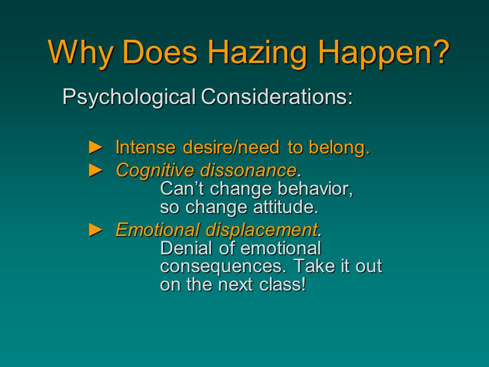Why Does Hazing Happen? Why Does Hazing Happen? Psychological Considerations: ►Intense desire/need to belong. ►Cognitive dissonance. Can't change beha
