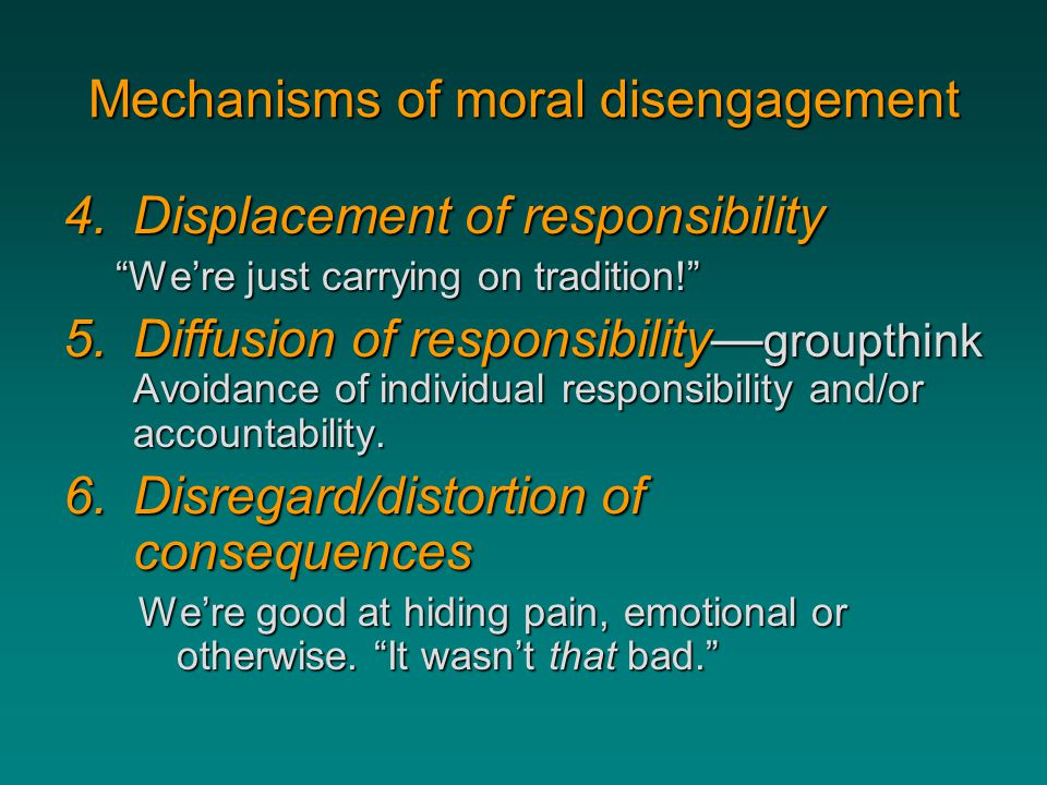 """Mechanisms of moral disengagement 4.Displacement of responsibility """"We're just carrying on tradition!"""" 5.Diffusion of responsibility— groupthink Avoid"""