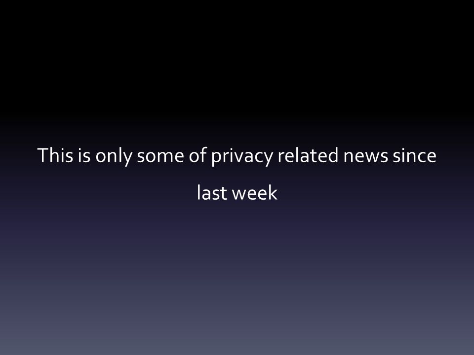 This is only some of privacy related news since last week