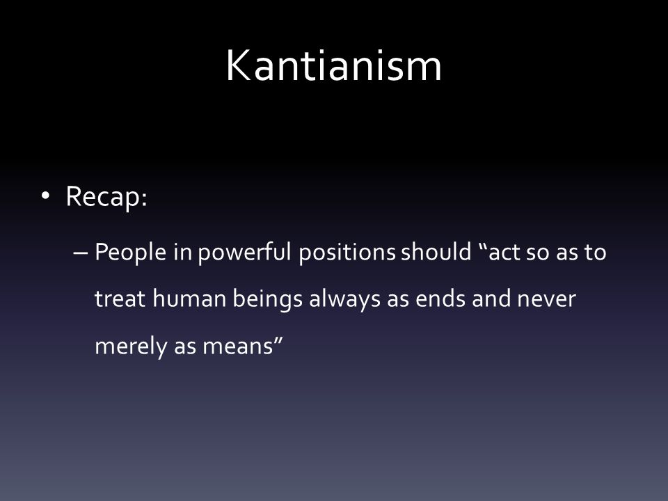 Kantianism Recap: – People in powerful positions should act so as to treat human beings always as ends and never merely as means