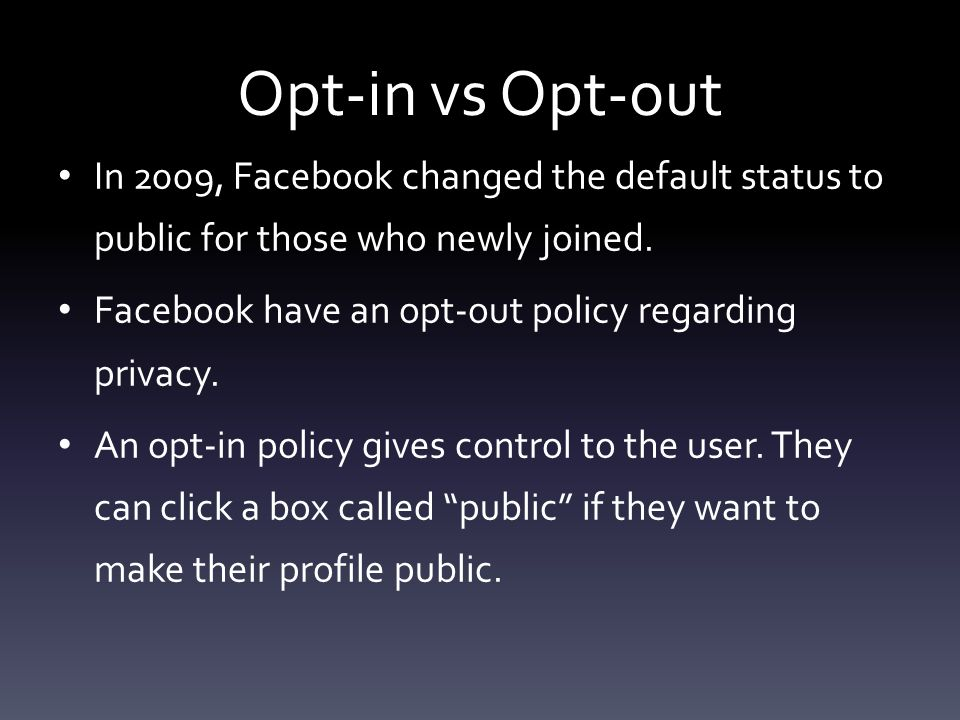 Opt-in vs Opt-out In 2009, Facebook changed the default status to public for those who newly joined.