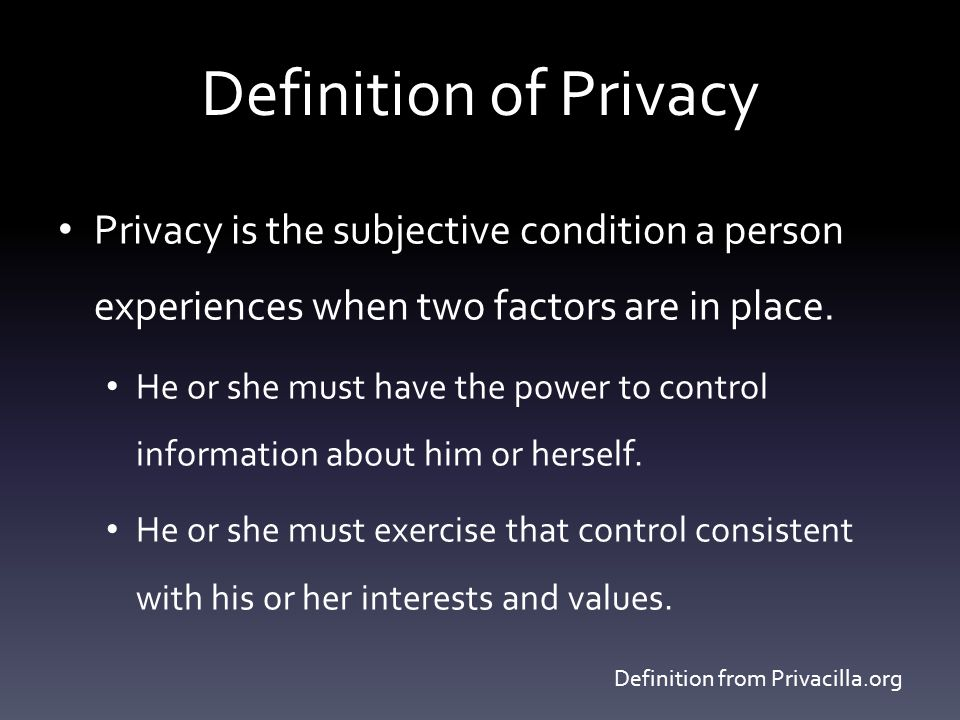 Definition of Privacy Privacy is the subjective condition a person experiences when two factors are in place.