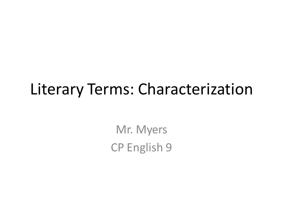 Literary Terms: Characterization Mr. Myers CP English 9
