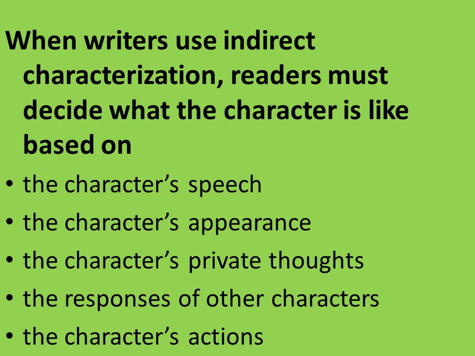 When writers use indirect characterization, readers must decide what the character is like based on the character's speech the character's appearance the character's private thoughts the responses of other characters the character's actions