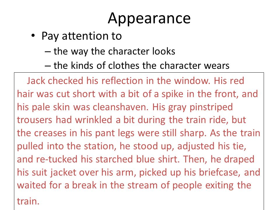 Appearance Pay attention to – the way the character looks – the kinds of clothes the character wears Jack checked his reflection in the window. His re