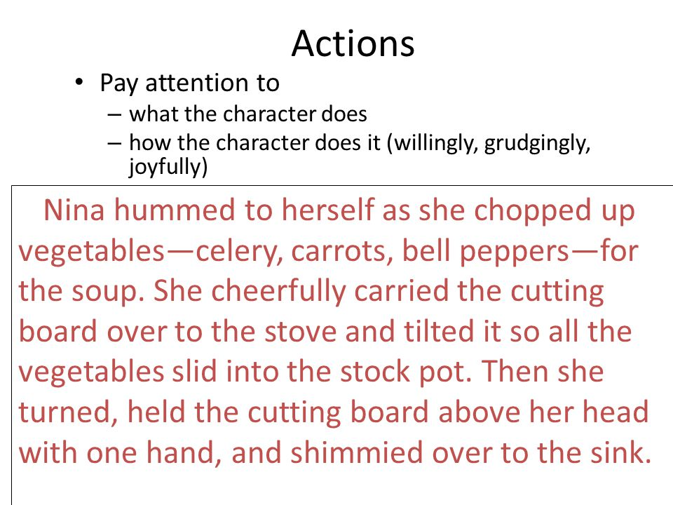 Actions Pay attention to – what the character does – how the character does it (willingly, grudgingly, joyfully) Nina hummed to herself as she chopped up vegetables—celery, carrots, bell peppers—for the soup.