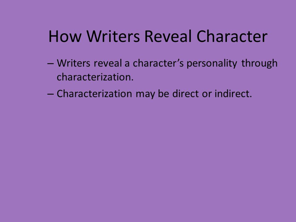 How Writers Reveal Character – Writers reveal a character's personality through characterization. – Characterization may be direct or indirect.