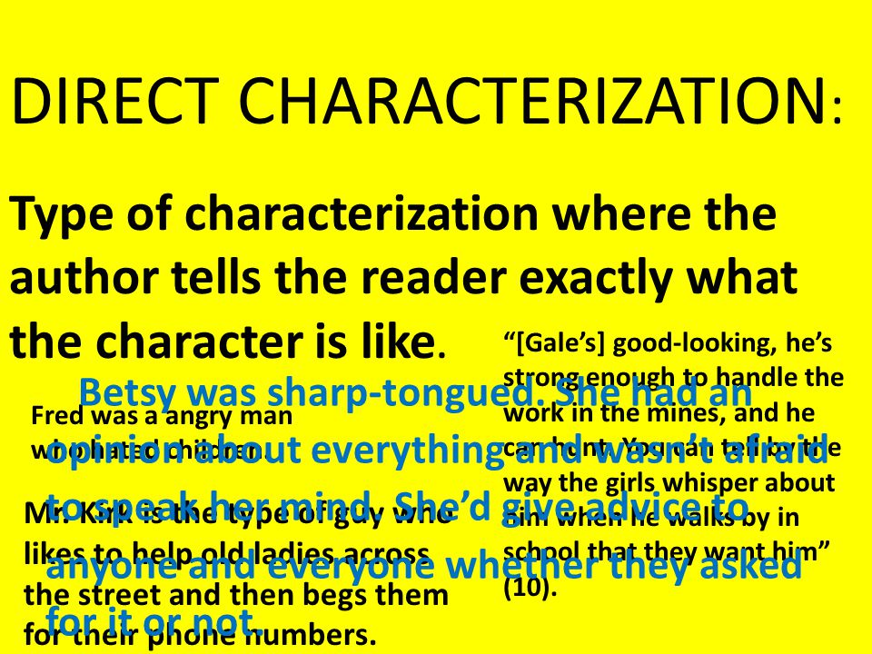 Type of characterization where the author tells the reader exactly what the character is like. DIRECT CHARACTERIZATION : Fred was a angry man who hate