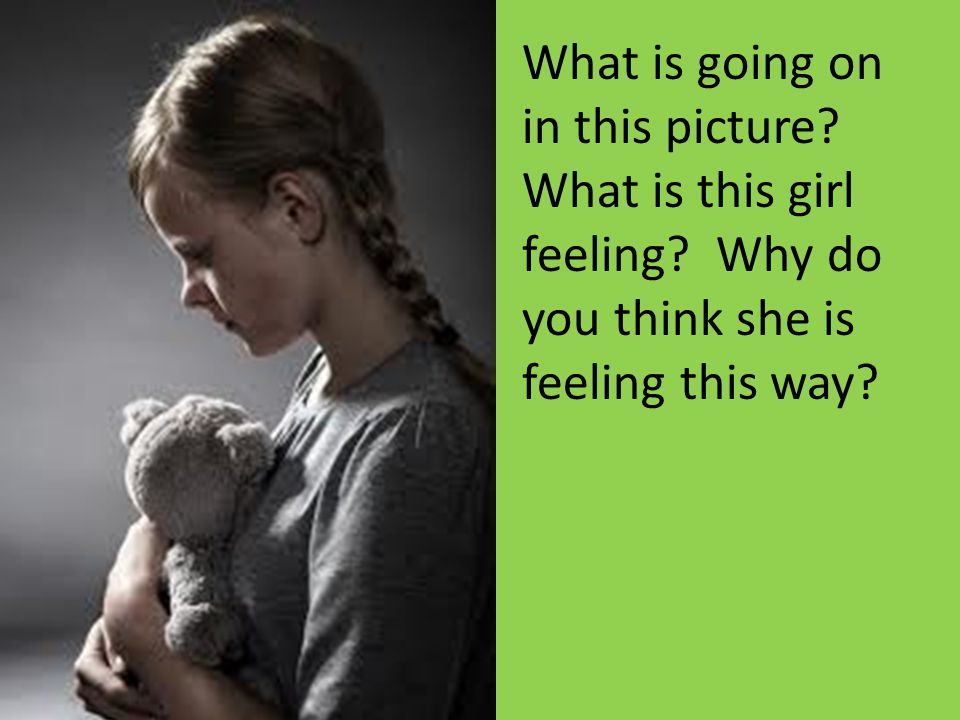What is going on in this picture? What is this girl feeling? Why do you think she is feeling this way?