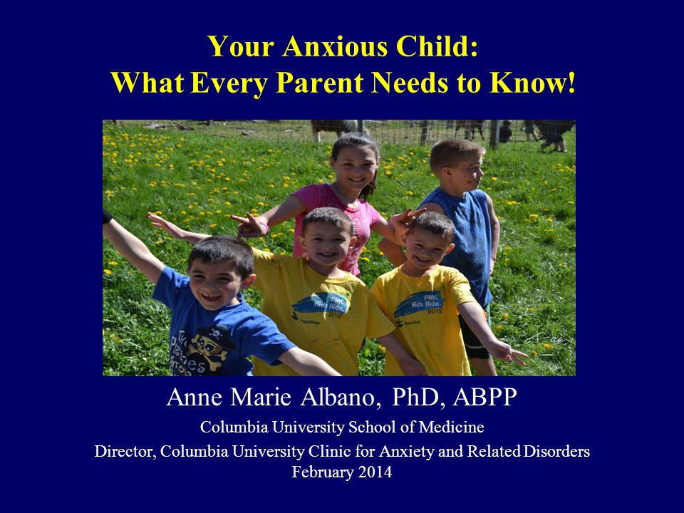 Your Anxious Child: What Every Parent Needs to Know! Anne Marie Albano, PhD, ABPP Columbia University School of Medicine Director, Columbia University