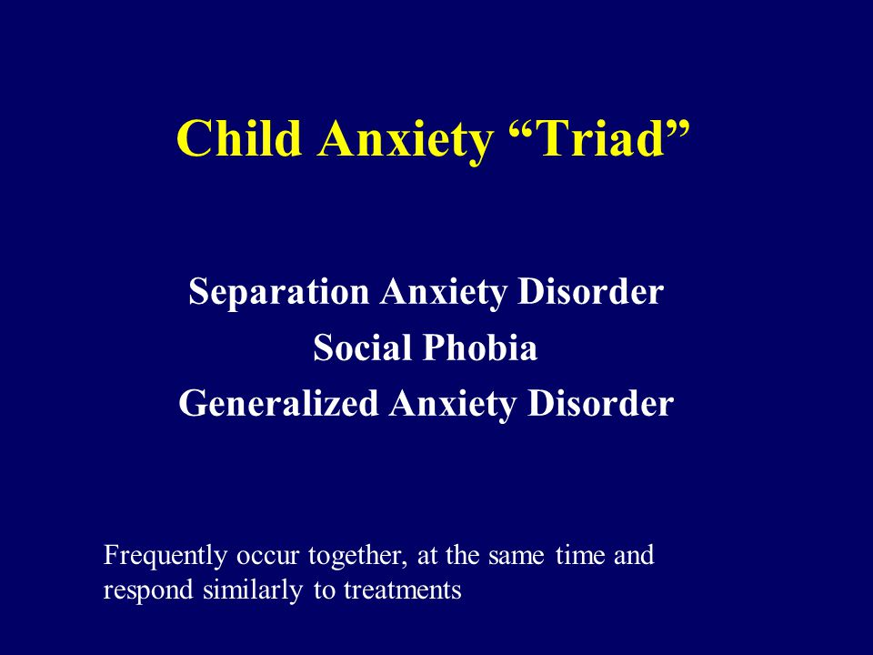 "Child Anxiety ""Triad"" Separation Anxiety Disorder Social Phobia Generalized Anxiety Disorder Frequently occur together, at the same time and respond s"