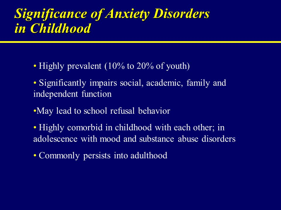 Significance of Anxiety Disorders in Childhood Highly prevalent (10% to 20% of youth) Significantly impairs social, academic, family and independent f
