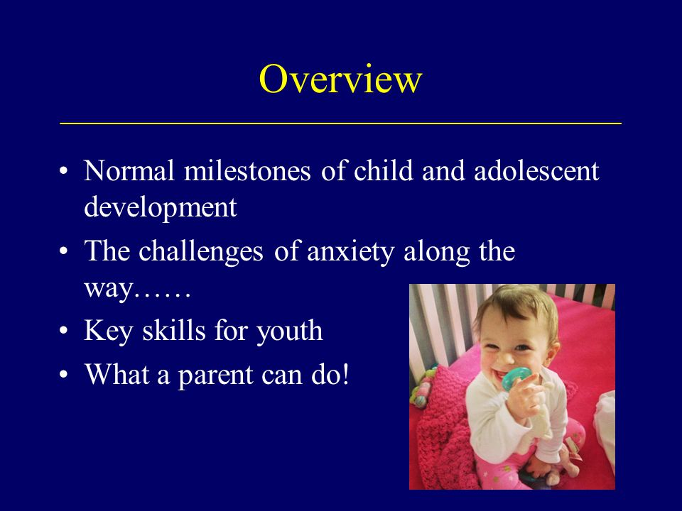 Overview ___________________________________________________________ Normal milestones of child and adolescent development The challenges of anxiety a