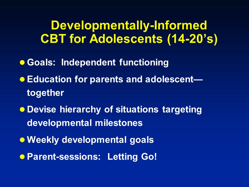 Developmentally-Informed CBT for Adolescents (14-20's) Goals: Independent functioning Education for parents and adolescent— together Devise hierarchy