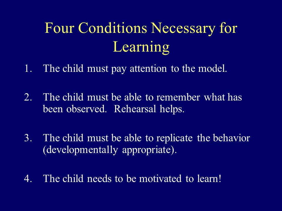 Four Conditions Necessary for Learning 1.The child must pay attention to the model. 2.The child must be able to remember what has been observed. Rehea