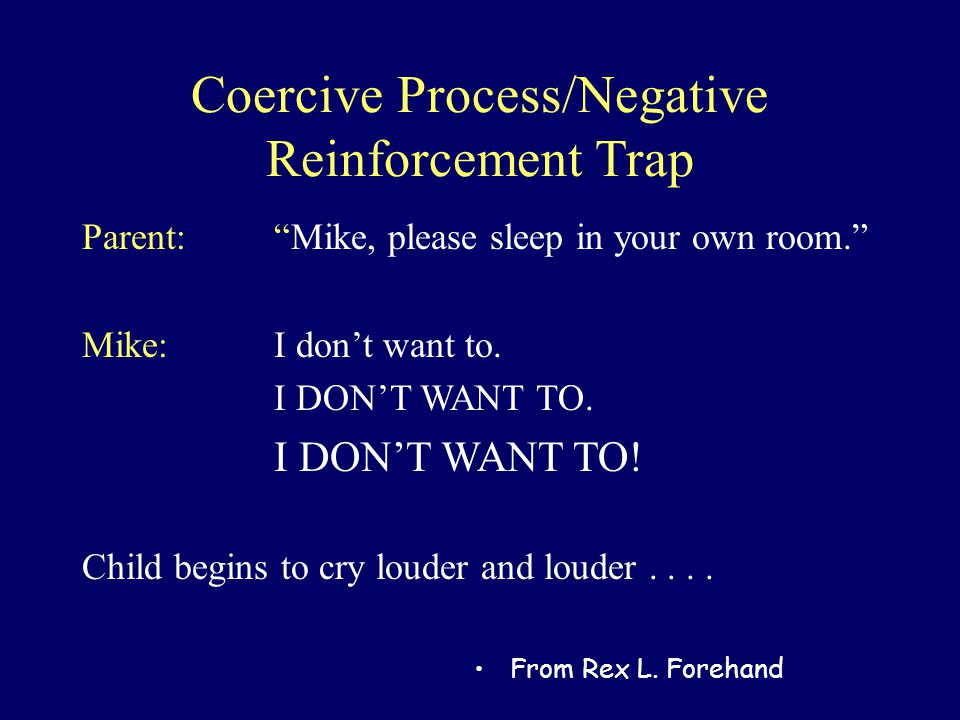 "Coercive Process/Negative Reinforcement Trap Parent: ""Mike, please sleep in your own room."" Mike: I don't want to. I DON'T WANT TO. I DON'T WANT TO! C"