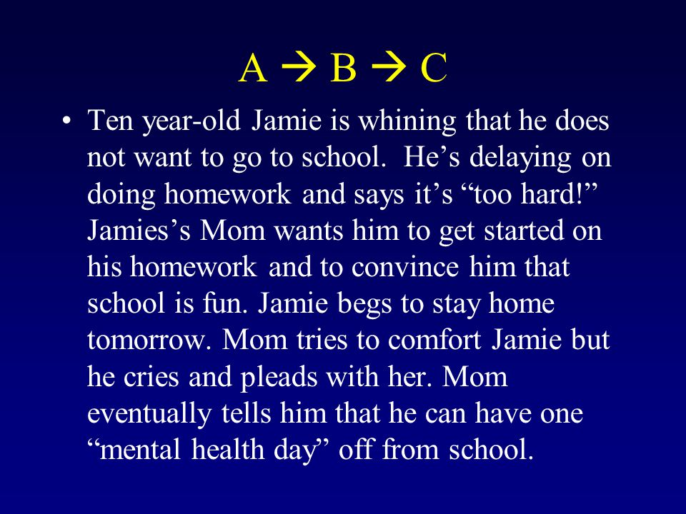 "A  B  C Ten year-old Jamie is whining that he does not want to go to school. He's delaying on doing homework and says it's ""too hard!"" Jamies's Mom"