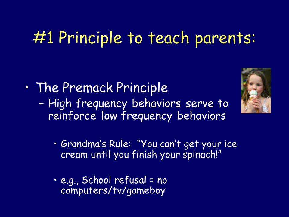 "#1 Principle to teach parents: The Premack Principle –High frequency behaviors serve to reinforce low frequency behaviors Grandma's Rule: ""You can't g"