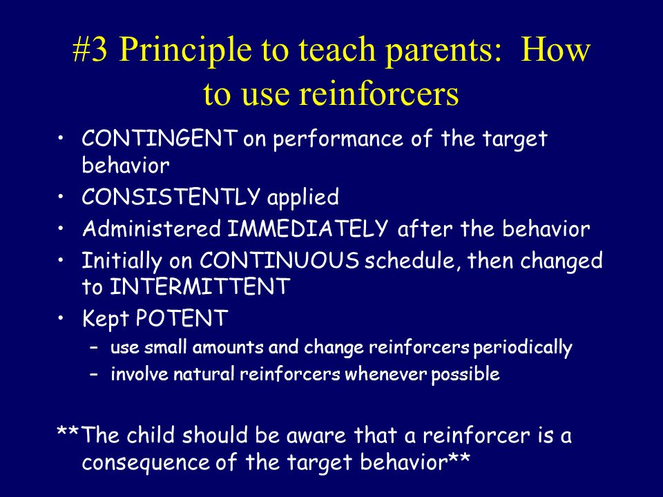 #3 Principle to teach parents: How to use reinforcers CONTINGENT on performance of the target behavior CONSISTENTLY applied Administered IMMEDIATELY a