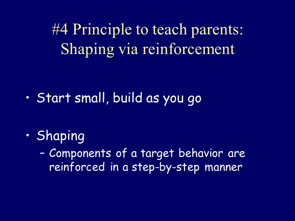 #4 Principle to teach parents: Shaping via reinforcement Start small, build as you go Shaping –Components of a target behavior are reinforced in a ste