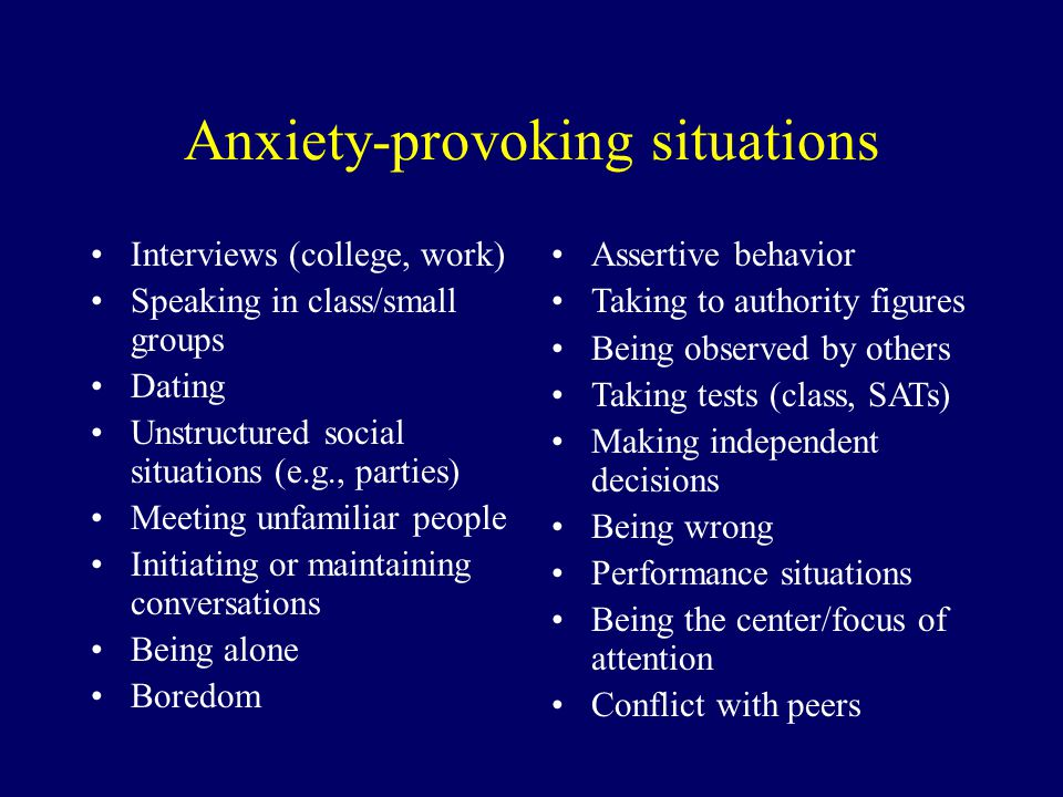 Anxiety-provoking situations Interviews (college, work) Speaking in class/small groups Dating Unstructured social situations (e.g., parties) Meeting u
